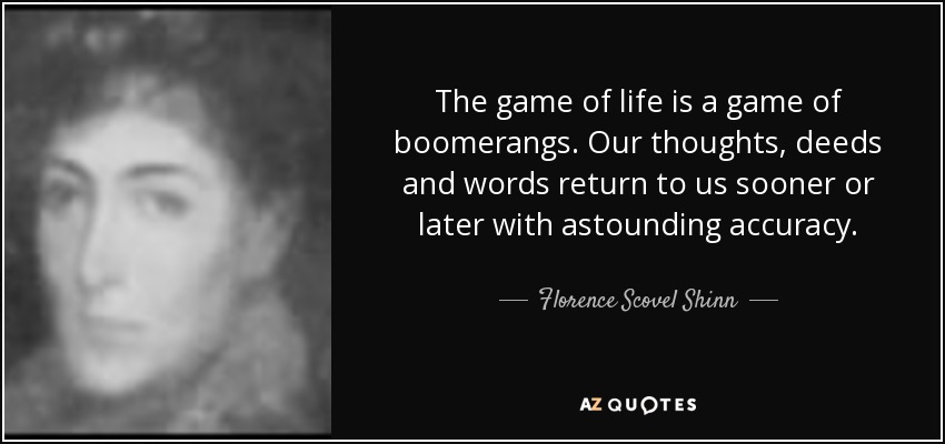 The game of life is a game of boomerangs. Our thoughts, deeds and words return to us sooner or later with astounding accuracy. - Florence Scovel Shinn