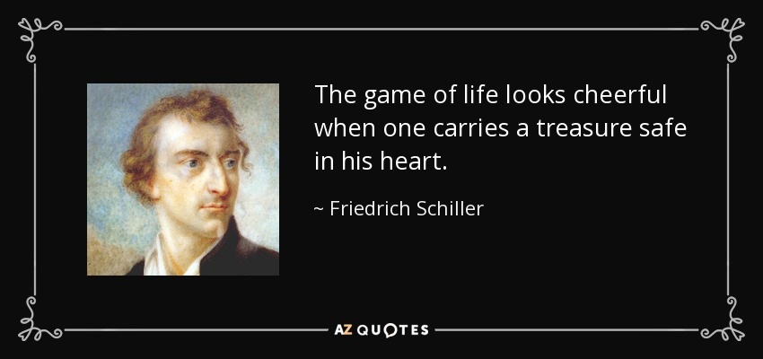 The game of life looks cheerful when one carries a treasure safe in his heart. - Friedrich Schiller