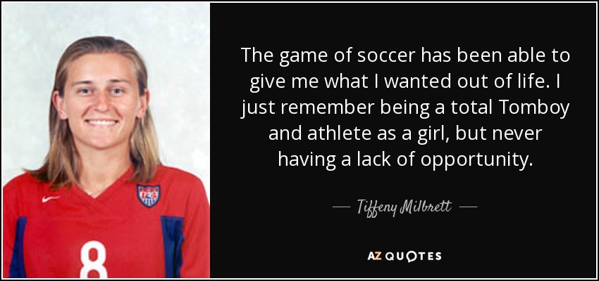 The game of soccer has been able to give me what I wanted out of life. I just remember being a total Tomboy and athlete as a girl, but never having a lack of opportunity. - Tiffeny Milbrett