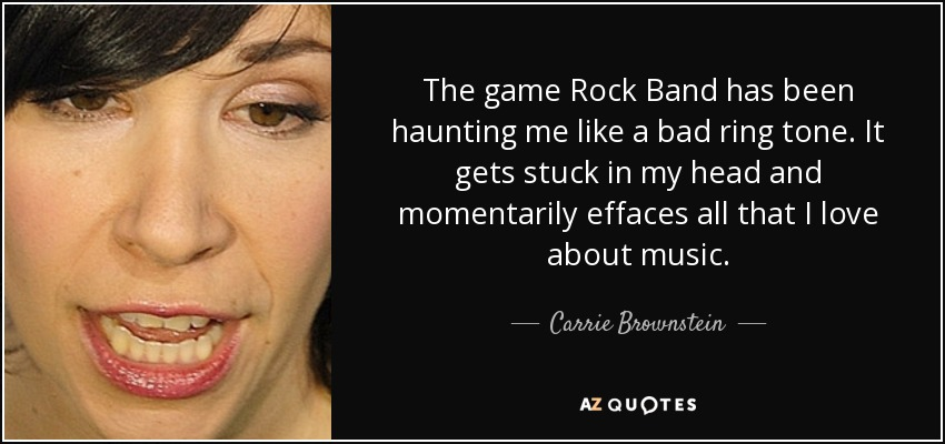 The game Rock Band has been haunting me like a bad ring tone. It gets stuck in my head and momentarily effaces all that I love about music. - Carrie Brownstein