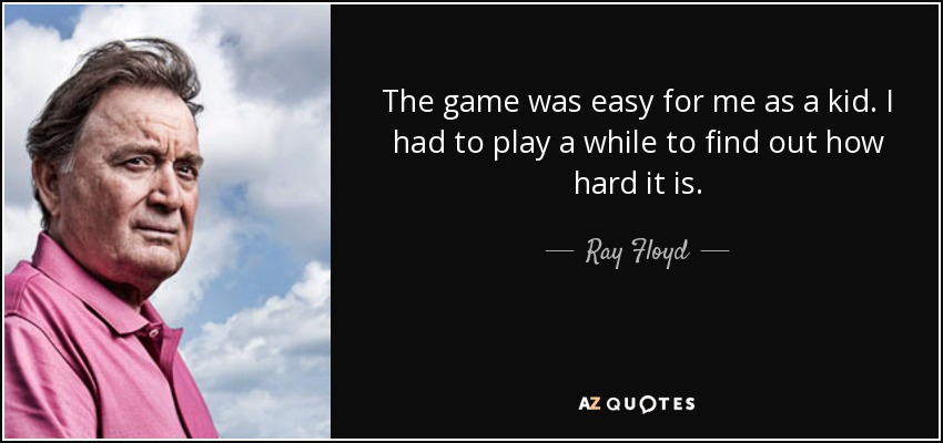 The game was easy for me as a kid. I had to play a while to find out how hard it is. - Ray Floyd