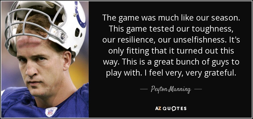 The game was much like our season. This game tested our toughness, our resilience, our unselfishness. It's only fitting that it turned out this way. This is a great bunch of guys to play with. I feel very, very grateful. - Peyton Manning