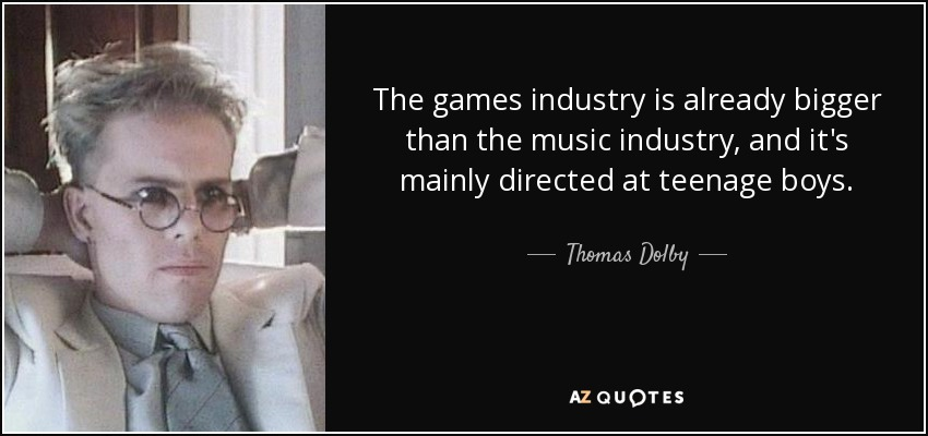 The games industry is already bigger than the music industry, and it's mainly directed at teenage boys. - Thomas Dolby
