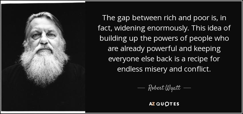 Robert Wyatt Quote The Gap Between Rich And Poor Is In Fact