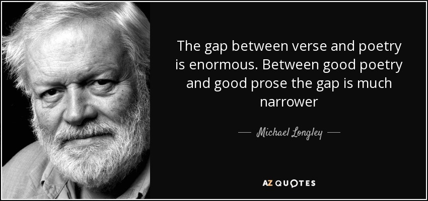 The gap between verse and poetry is enormous. Between good poetry and good prose the gap is much narrower - Michael Longley