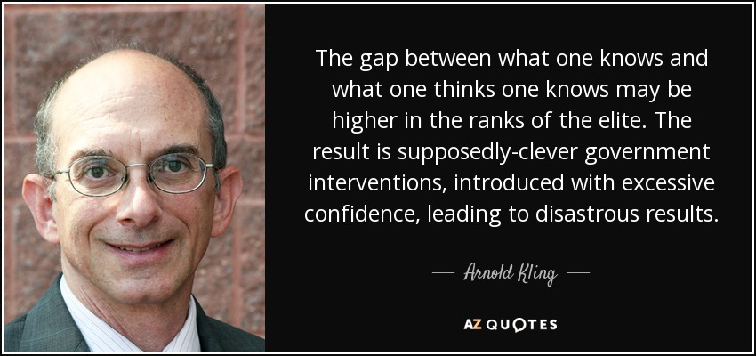 The gap between what one knows and what one thinks one knows may be higher in the ranks of the elite. The result is supposedly-clever government interventions, introduced with excessive confidence, leading to disastrous results. - Arnold Kling