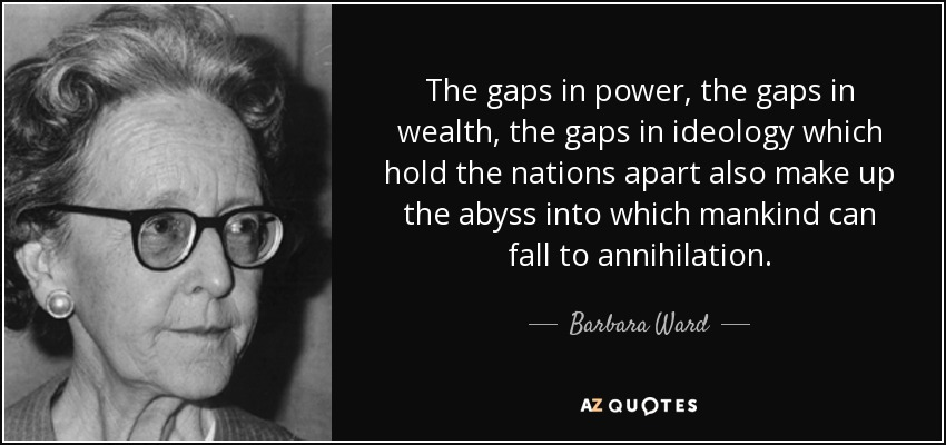 The gaps in power, the gaps in wealth, the gaps in ideology which hold the nations apart also make up the abyss into which mankind can fall to annihilation. - Barbara Ward, Baroness Jackson of Lodsworth