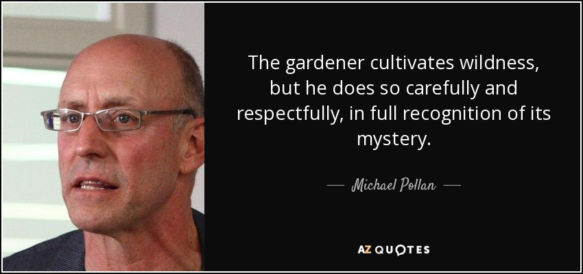 The gardener cultivates wildness, but he does so carefully and respectfully, in full recognition of its mystery. - Michael Pollan