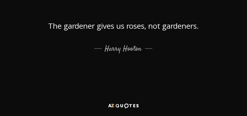 The gardener gives us roses, not gardeners. - Harry Hooton