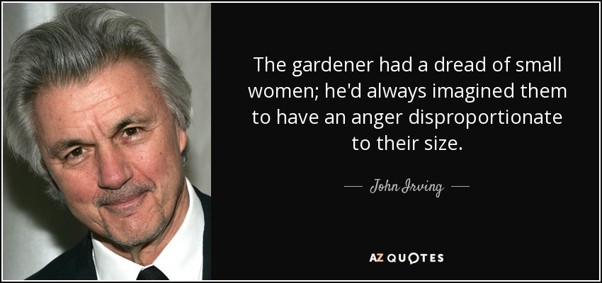 The gardener had a dread of small women; he'd always imagined them to have an anger disproportionate to their size. - John Irving