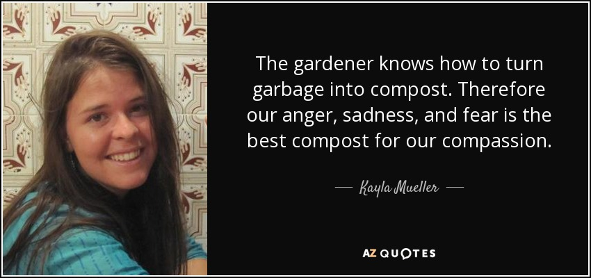 The gardener knows how to turn garbage into compost. Therefore our anger, sadness, and fear is the best compost for our compassion. - Kayla Mueller
