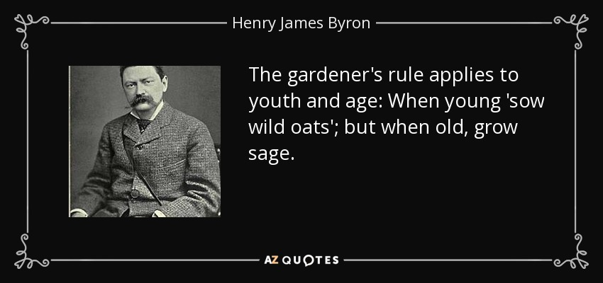 The gardener's rule applies to youth and age: When young 'sow wild oats'; but when old, grow sage. - Henry James Byron