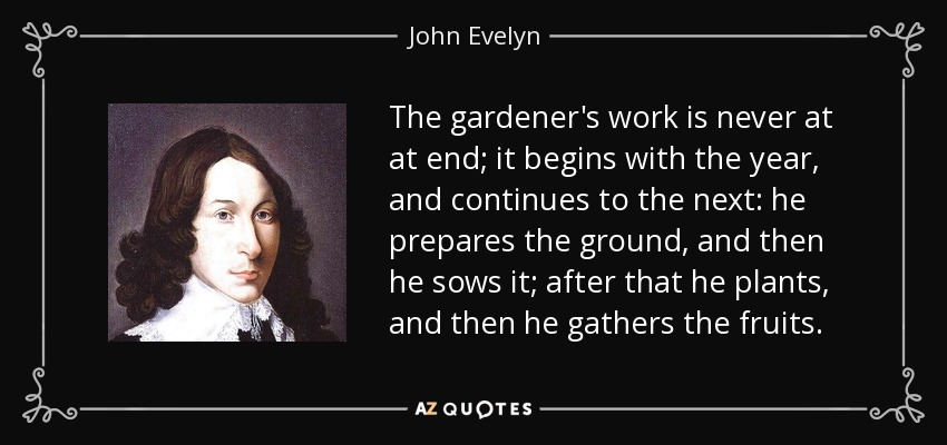 The gardener's work is never at at end; it begins with the year, and continues to the next: he prepares the ground, and then he sows it; after that he plants, and then he gathers the fruits. - John Evelyn