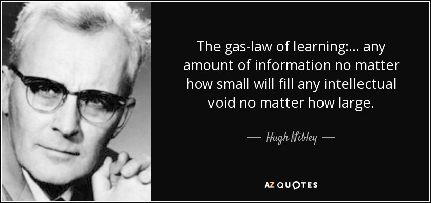 The gas-law of learning: . . . any amount of information no matter how small will fill any intellectual void no matter how large. - Hugh Nibley