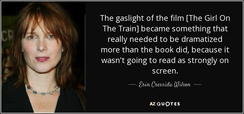 The gaslight of the film [The Girl On The Train] became something that really needed to be dramatized more than the book did, because it wasn't going to read as strongly on screen. - Erin Cressida Wilson