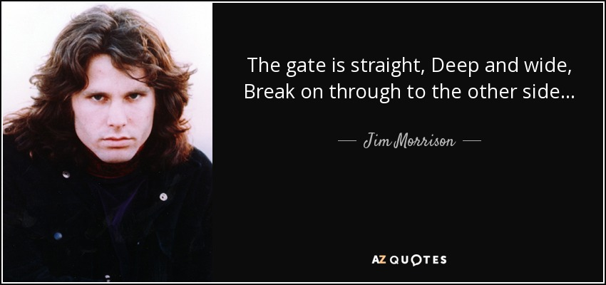 The gate is straight, Deep and wide, Break on through to the other side... - Jim Morrison