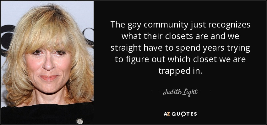 The gay community just recognizes what their closets are and we straight have to spend years trying to figure out which closet we are trapped in. - Judith Light