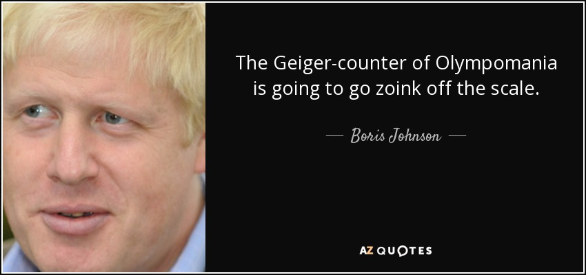 The Geiger-counter of Olympomania is going to go zoink off the scale. - Boris Johnson