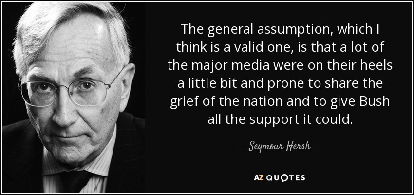 The general assumption, which I think is a valid one, is that a lot of the major media were on their heels a little bit and prone to share the grief of the nation and to give Bush all the support it could. - Seymour Hersh