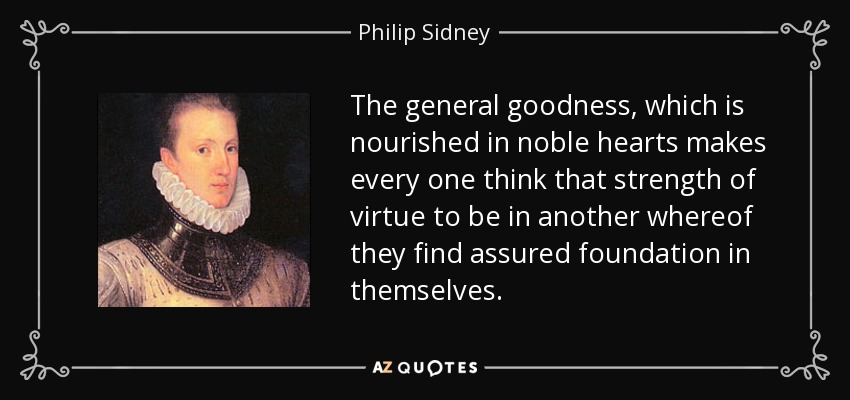 The general goodness, which is nourished in noble hearts makes every one think that strength of virtue to be in another whereof they find assured foundation in themselves. - Philip Sidney