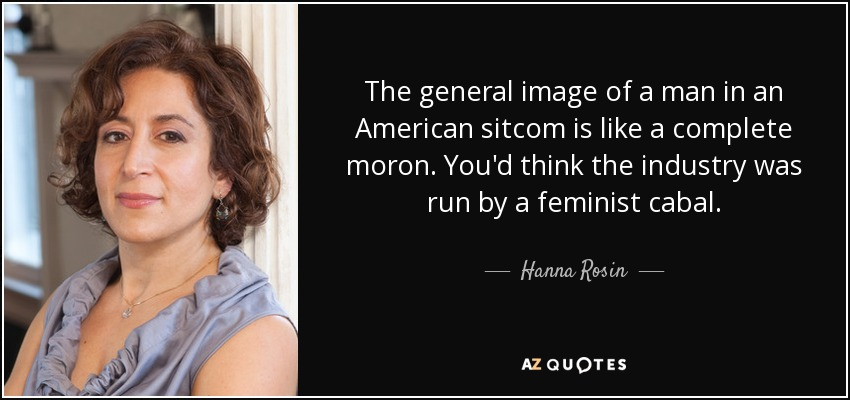 The general image of a man in an American sitcom is like a complete moron. You'd think the industry was run by a feminist cabal. - Hanna Rosin