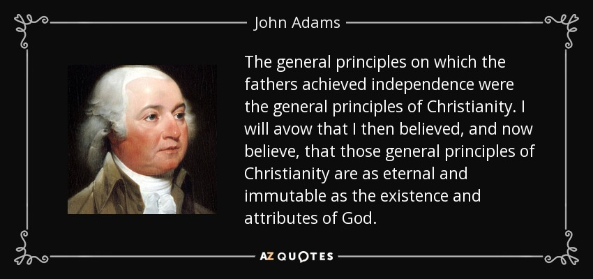 The general principles on which the fathers achieved independence were the general principles of Christianity. I will avow that I then believed, and now believe, that those general principles of Christianity are as eternal and immutable as the existence and attributes of God. - John Adams