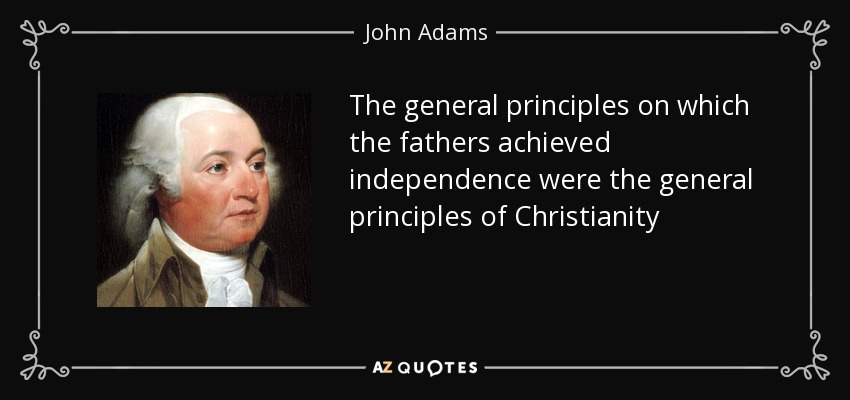The general principles on which the fathers achieved independence were the general principles of Christianity - John Adams