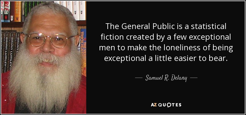 The General Public is a statistical fiction created by a few exceptional men to make the loneliness of being exceptional a little easier to bear. - Samuel R. Delany