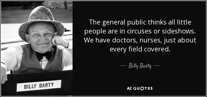 The general public thinks all little people are in circuses or sideshows. We have doctors, nurses, just about every field covered. - Billy Barty