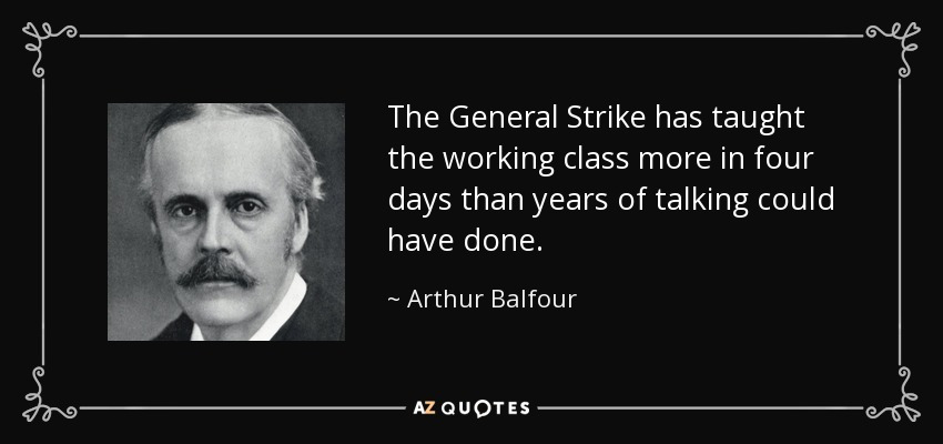 The General Strike has taught the working class more in four days than years of talking could have done. - Arthur Balfour