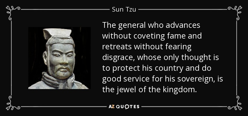 The general who advances without coveting fame and retreats without fearing disgrace, whose only thought is to protect his country and do good service for his sovereign, is the jewel of the kingdom. - Sun Tzu