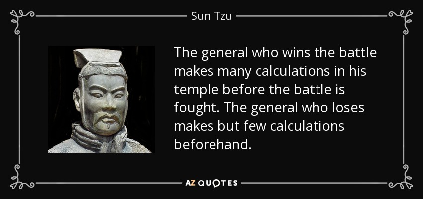 The general who wins the battle makes many calculations in his temple before the battle is fought. The general who loses makes but few calculations beforehand. - Sun Tzu