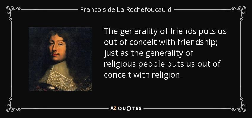 The generality of friends puts us out of conceit with friendship; just as the generality of religious people puts us out of conceit with religion. - Francois de La Rochefoucauld