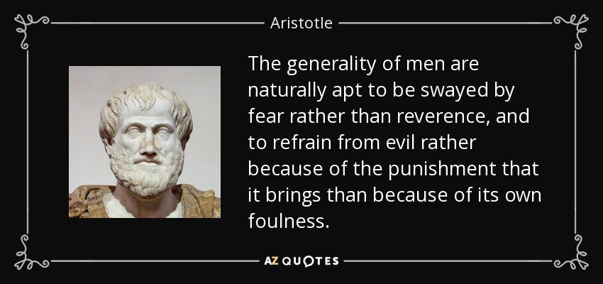 The generality of men are naturally apt to be swayed by fear rather than reverence, and to refrain from evil rather because of the punishment that it brings than because of its own foulness. - Aristotle