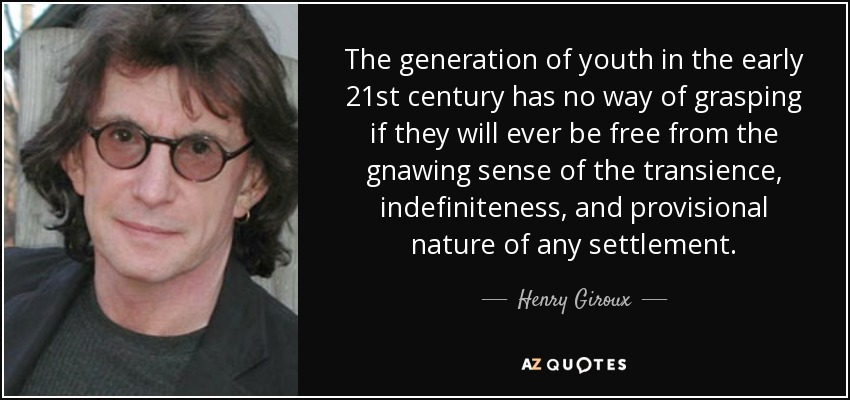 The generation of youth in the early 21st century has no way of grasping if they will ever be free from the gnawing sense of the transience, indefiniteness, and provisional nature of any settlement. - Henry Giroux