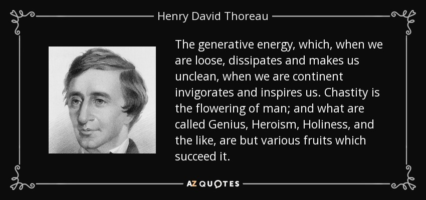 The generative energy, which, when we are loose, dissipates and makes us unclean, when we are continent invigorates and inspires us. Chastity is the flowering of man; and what are called Genius, Heroism, Holiness, and the like, are but various fruits which succeed it. - Henry David Thoreau