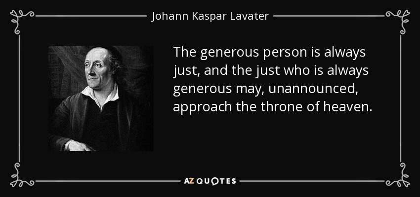 The generous person is always just, and the just who is always generous may, unannounced, approach the throne of heaven. - Johann Kaspar Lavater