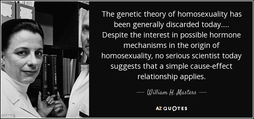 The genetic theory of homosexuality has been generally discarded today. . . . Despite the interest in possible hormone mechanisms in the origin of homosexuality, no serious scientist today suggests that a simple cause-effect relationship applies. - William H. Masters