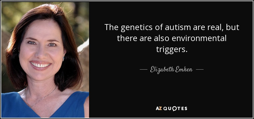 The genetics of autism are real, but there are also environmental triggers. - Elizabeth Emken