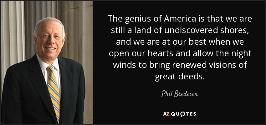 The genius of America is that we are still a land of undiscovered shores, and we are at our best when we open our hearts and allow the night winds to bring renewed visions of great deeds. - Phil Bredesen