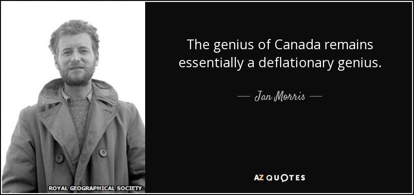 The genius of Canada remains essentially a deflationary genius. - Jan Morris