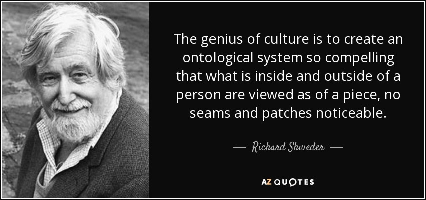 The genius of culture is to create an ontological system so compelling that what is inside and outside of a person are viewed as of a piece, no seams and patches noticeable. - Richard Shweder