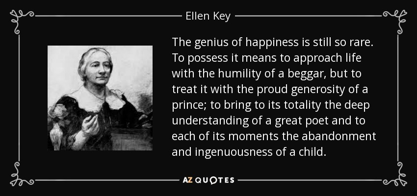 The genius of happiness is still so rare. To possess it means to approach life with the humility of a beggar, but to treat it with the proud generosity of a prince; to bring to its totality the deep understanding of a great poet and to each of its moments the abandonment and ingenuousness of a child. - Ellen Key