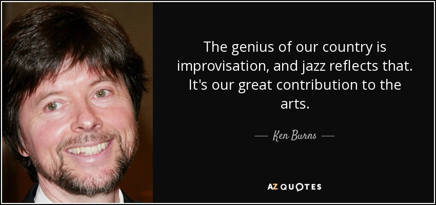 The genius of our country is improvisation, and jazz reflects that. It's our great contribution to the arts. - Ken Burns