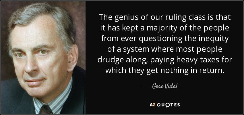 The genius of our ruling class is that it has kept a majority of the people from ever questioning the inequity of a system where most people drudge along, paying heavy taxes for which they get nothing in return. - Gore Vidal