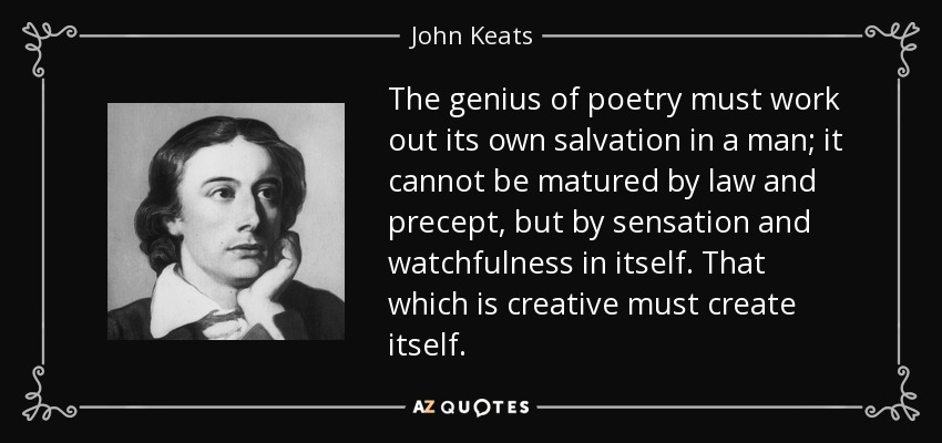 The genius of poetry must work out its own salvation in a man; it cannot be matured by law and precept, but by sensation and watchfulness in itself. That which is creative must create itself. - John Keats