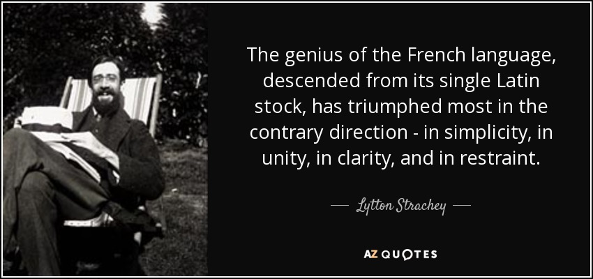 The genius of the French language, descended from its single Latin stock, has triumphed most in the contrary direction - in simplicity, in unity, in clarity, and in restraint. - Lytton Strachey