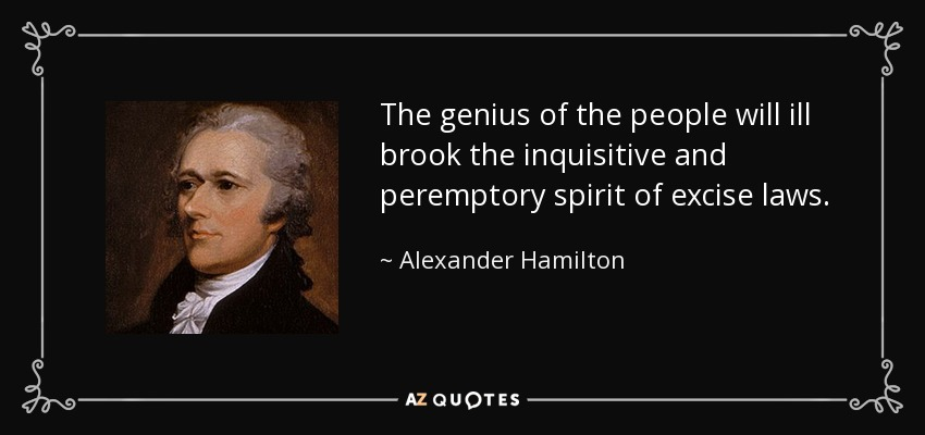 The genius of the people will ill brook the inquisitive and peremptory spirit of excise laws. - Alexander Hamilton
