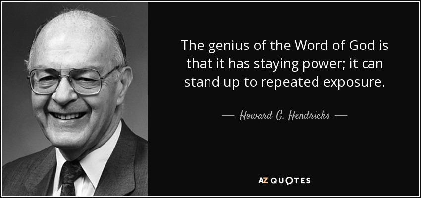 The genius of the Word of God is that it has staying power; it can stand up to repeated exposure. - Howard G. Hendricks