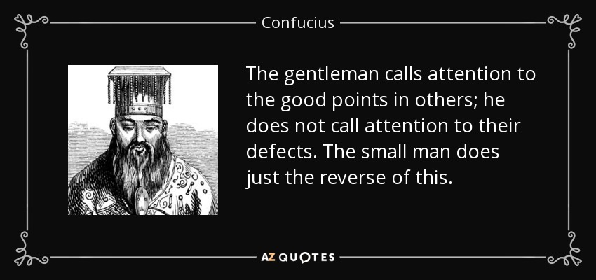 The gentleman calls attention to the good points in others; he does not call attention to their defects. The small man does just the reverse of this. - Confucius
